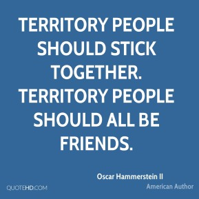 Territory people should stick together. Territory people should all be friends.