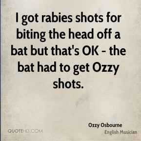 Ozzy Osbourne - I got rabies shots for biting the head off a bat but that's OK - the bat had to get Ozzy shots.