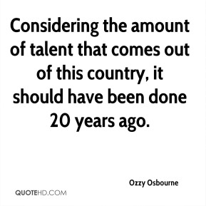 Ozzy Osbourne  - Considering the amount of talent that comes out of this country, it should have been done 20 years ago.