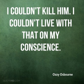 Ozzy Osbourne  - I couldn't kill him. I couldn't live with that on my conscience.