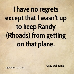 Ozzy Osbourne  - I have no regrets except that I wasn't up to keep Randy (Rhoads) from getting on that plane.