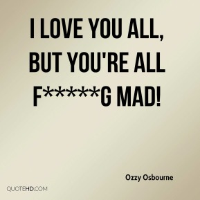 Ozzy Osbourne  - I love you all, but you're all f*****g mad!