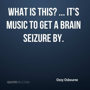 Ozzy Osbourne  - What is this? ... It's music to get a brain seizure by.