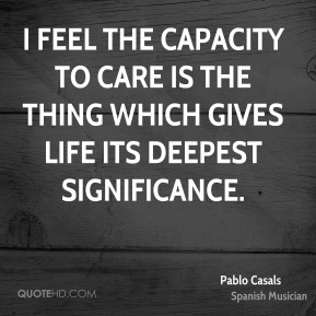 I feel the capacity to care is the thing which gives life its deepest significance.