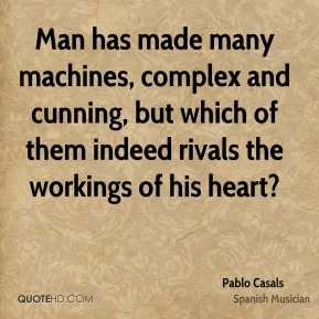Man has made many machines, complex and cunning, but which of them indeed rivals the workings of his heart?