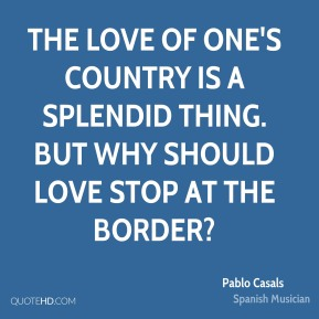 Pablo Casals - The love of one's country is a splendid thing. But why should love stop at the border?