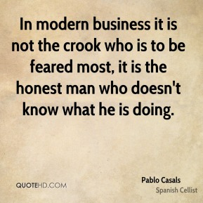 Pablo Casals  - In modern business it is not the crook who is to be feared most, it is the honest man who doesn't know what he is doing.