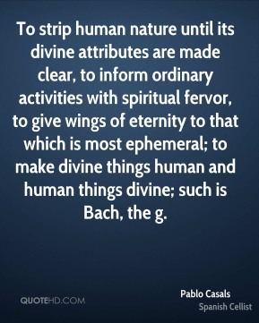Pablo Casals  - To strip human nature until its divine attributes are made clear, to inform ordinary activities with spiritual fervor, to give wings of eternity to that which is most ephemeral; to make divine things human and human things divine; such is Bach, the g.
