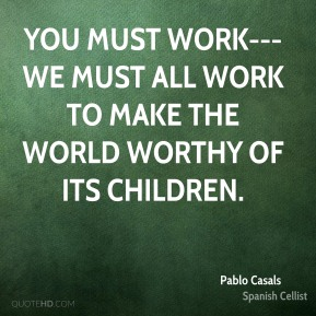 You must work--- we must all work To make the world worthy of its children.