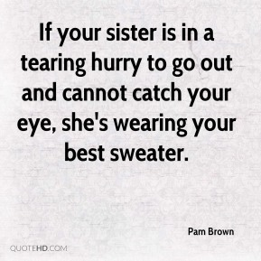 Pam Brown - If your sister is in a tearing hurry to go out and cannot catch your eye, she's wearing your best sweater.