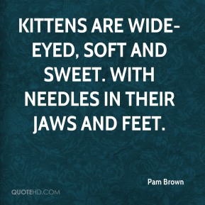 Pam Brown - Kittens are wide-eyed, soft and sweet. With needles in their jaws and feet.