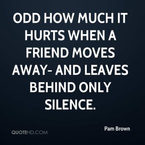 Pam Brown - Odd how much it hurts when a friend moves away- and leaves behind only silence.