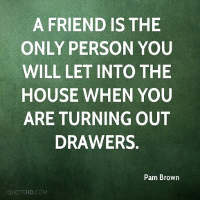 Pam Brown  - A friend is the only person you will let into the house when you are Turning Out Drawers.