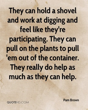 Pam Brown  - They can hold a shovel and work at digging and feel like they're participating. They can pull on the plants to pull 'em out of the container. They really do help as much as they can help.