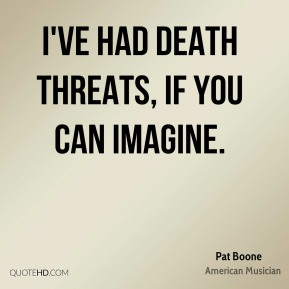 I've had death threats, if you can imagine.