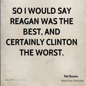 So I would say Reagan was the best, and certainly Clinton the worst.