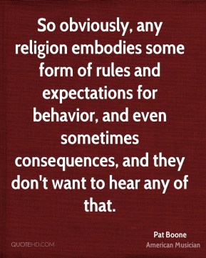 So obviously, any religion embodies some form of rules and expectations for behavior, and even sometimes consequences, and they don't want to hear any of that.