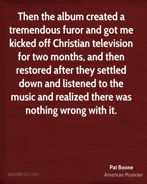 Pat Boone - Then the album created a tremendous furor and got me kicked off Christian television for two months, and then restored after they settled down and listened to the music and realized there was nothing wrong with it.
