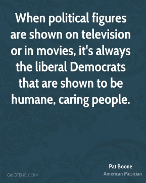 Pat Boone - When political figures are shown on television or in movies, it's always the liberal Democrats that are shown to be humane, caring people.