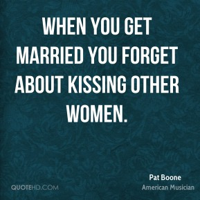 When you get married you forget about kissing other women.