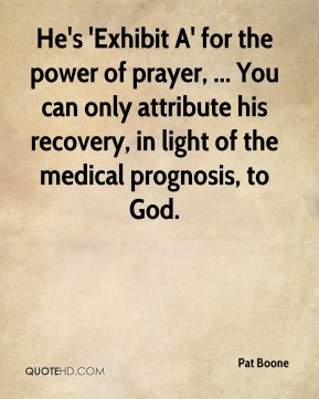 Pat Boone  - He's 'Exhibit A' for the power of prayer, ... You can only attribute his recovery, in light of the medical prognosis, to God.