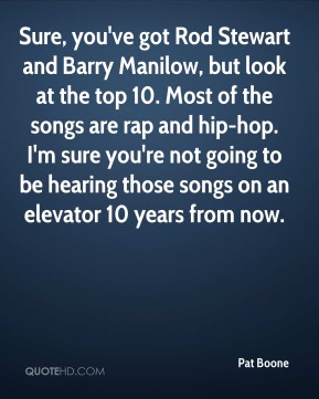 Pat Boone  - Sure, you've got Rod Stewart and Barry Manilow, but look at the top 10. Most of the songs are rap and hip-hop. I'm sure you're not going to be hearing those songs on an elevator 10 years from now.