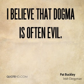 Pat Buckley - I believe that dogma is often evil.