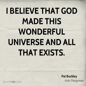 Pat Buckley - I believe that God made this wonderful universe and all that exists.
