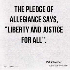 "The Pledge of Allegiance says, ""liberty and justice for all""."