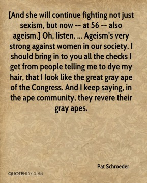 [And she will continue fighting not just sexism, but now -- at 56 -- also ageism.] Oh, listen, ... Ageism's very strong against women in our society. I should bring in to you all the checks I get from people telling me to dye my hair, that I look like the great gray ape of the Congress. And I keep saying, in the ape community, they revere their gray apes.