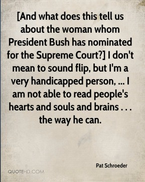 [And what does this tell us about the woman whom President Bush has nominated for the Supreme Court?] I don't mean to sound flip, but I'm a very handicapped person, ... I am not able to read people's hearts and souls and brains . . . the way he can.