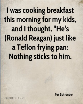 """Pat Schroeder  - I was cooking breakfast this morning for my kids, and I thought, """"He's (Ronald Reagan) just like a Teflon frying pan: Nothing sticks to him."""