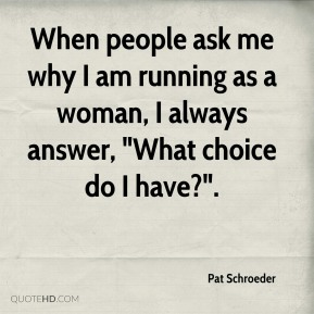 "Pat Schroeder  - When people ask me why I am running as a woman, I always answer, ""What choice do I have?""."