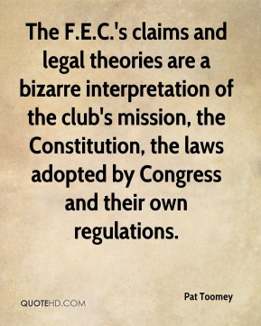 Pat Toomey  - The F.E.C.'s claims and legal theories are a bizarre interpretation of the club's mission, the Constitution, the laws adopted by Congress and their own regulations.