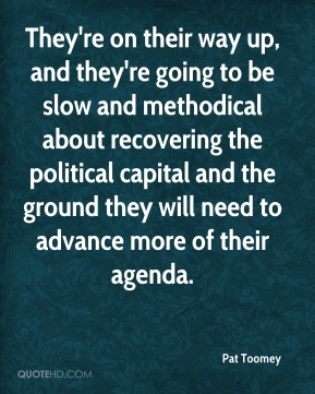 Pat Toomey  - They're on their way up, and they're going to be slow and methodical about recovering the political capital and the ground they will need to advance more of their agenda.