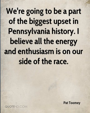 We're going to be a part of the biggest upset in Pennsylvania history. I believe all the energy and enthusiasm is on our side of the race.