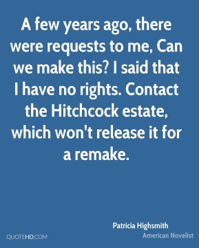 Patricia Highsmith - A few years ago, there were requests to me, Can we make this? I said that I have no rights. Contact the Hitchcock estate, which won't release it for a remake.