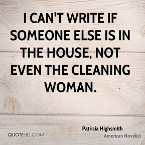 Patricia Highsmith - I can't write if someone else is in the house, not even the cleaning woman.