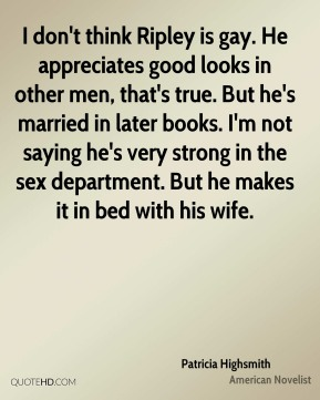 Patricia Highsmith - I don't think Ripley is gay. He appreciates good looks in other men, that's true. But he's married in later books. I'm not saying he's very strong in the sex department. But he makes it in bed with his wife.