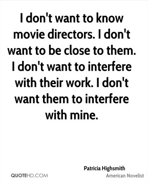 Patricia Highsmith - I don't want to know movie directors. I don't want to be close to them. I don't want to interfere with their work. I don't want them to interfere with mine.