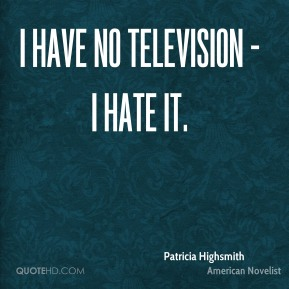 I have no television - I hate it.