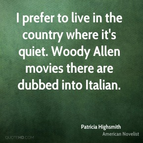 Patricia Highsmith - I prefer to live in the country where it's quiet. Woody Allen movies there are dubbed into Italian.