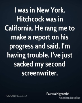 I was in New York. Hitchcock was in California. He rang me to make a report on his progress and said, I'm having trouble. I've just sacked my second screenwriter.