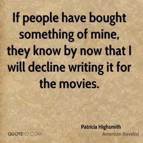 Patricia Highsmith - If people have bought something of mine, they know by now that I will decline writing it for the movies.