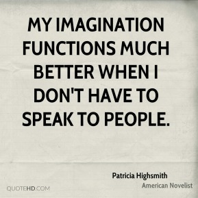 My imagination functions much better when I don't have to speak to people.
