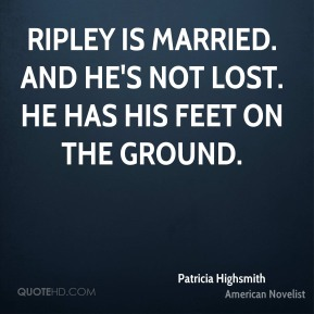 Ripley is married. And he's not lost. He has his feet on the ground.