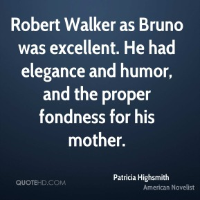 Patricia Highsmith - Robert Walker as Bruno was excellent. He had elegance and humor, and the proper fondness for his mother.