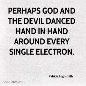 Patricia Highsmith  - Perhaps God and the Devil danced hand in hand around every single electron.