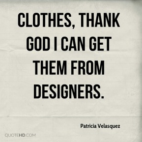 Patricia Velasquez - Clothes, thank God I can get them from designers.