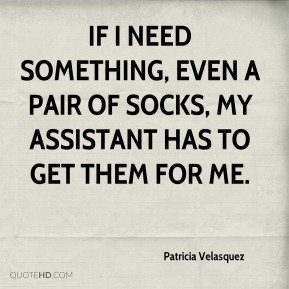 Patricia Velasquez - If I need something, even a pair of socks, my assistant has to get them for me.